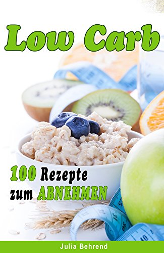Low Carb: 100 Rezepte zum Abnehmen, ohne Kohlenhydrate, Low Carb ...