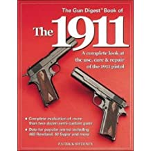 The Gun Digest Book of the 1911: A Complete Look at the Use, Care and Repair of the 1911 Pistol