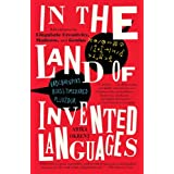 In the Land of Invented Languages: Esperanto Rock Stars, Klingon Poets, Loglan Lovers, and the Mad Dreamers Who Tried to Buil