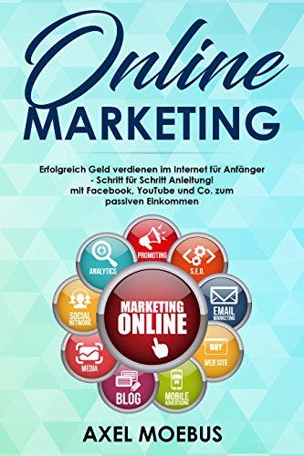 Online Marketing: Erfolgreich Geld verdienen im Internet für Anfänger - Schritt für Schritt Anleitung! mit Facebook, YouTube und Co. zum passiven Einkommen