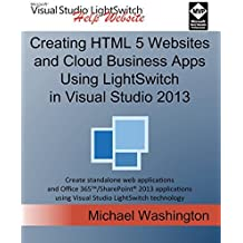 Creating HTML 5 Websites and Cloud Business Apps Using LightSwitch In Visual Studio 2013: Create standalone web applications and Office 365 / ... using Visual Studio LightSwitch technology by Michael Washington (2014-08-05)
