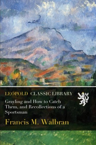 Grayling and How to Catch Them, and Recollections of a Sportsman por Francis M. Walbran