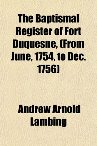 The Baptismal Register of Fort Duquesne, (From June, 1754, to Dec. 1756)