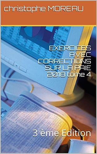 EXERCICES AVEC CORRECTIONS SUR LA PAIE 2018 tome 4: 3 ème Edition