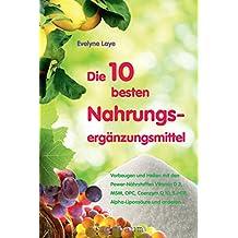 Die 10 besten Nahrungsergänzungsmittel: Vorbeugen und heilen mit den Power-Nährstoffen Vitamin D 3, MSM, OPC, Coenzym Q 10,5-HTP, Alpha-Liponsäure und anderen...