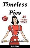 Timeless Pies: 30 Vintage Recipes (Apple Pie Recipe, Apple Pie, Pecan Pie Recipe, Pie Cookbook, Pie Recipes, Pumpkin Pie Recipes)