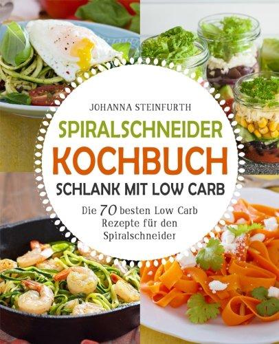Spiralschneider Kochbuch - Schlank mit Low Carb: Die 70 besten Low Carb Rezepte für den Spiralschneider (Spiralschneider Kochbuch, Spiralschneider Rezepte, Spiralschneider low carb, Low Carb High Fat)