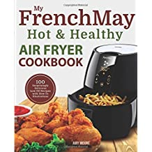 My FrenchMay Hot & Healthy Air Fryer Cookbook: 100 Surprisingly Delicious Low-Oil Recipes