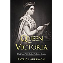 Queen Victoria: The Queen Who Ruled An Entire Empire (English Edition)