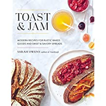 Toast and Jam: Modern Pairings for Rustic Baked Goods and Sweet and Savory Spreads