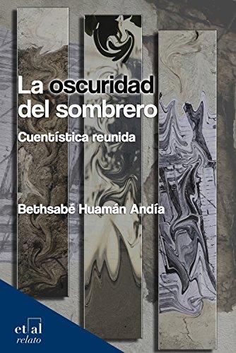La oscuridad del sombrero: Cuentística reunida (relato) por Bethsabé Huamán  Andía
