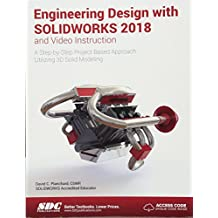 Engineering Design With Solidworks 2018 and Video Instruction: A Step-by-step Project Based Approach Utilizing 3d Solid Modeling