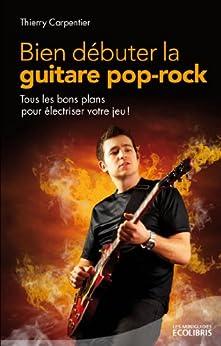 Bien débuter la guitare pop rock : Tous les bons plans pour électriser votre jeu (LITTERATURE GEN) par [Carpentier, Thierry]