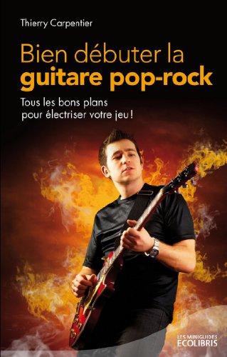 Bien dbuter la guitare pop rock : Tous les bons plans pour lectriser votre jeu (LITTERATURE GEN)