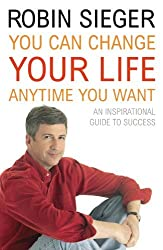 You Can Change Your Life... Any Time You Want: An Inspirational Guide to Success by Robin Sieger (2006-10-01)