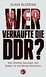 Wer verkaufte die DDR?: Wie leitende Genossen den Boden für die Wende bereiteten - Klaus Blessing