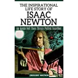 Isaac Newton - The Inspirational Life Story of Isaac Newton: An Apple Fell Then Things Pulled Together (Inspirational Life Stories By Gregory Watson Book 6) (English Edition)