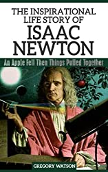 Isaac Newton - The Inspirational Life Story of Isaac Newton: An Apple Fell Then Things Pulled Together (Inspirational Life Stories By Gregory Watson Book 6)