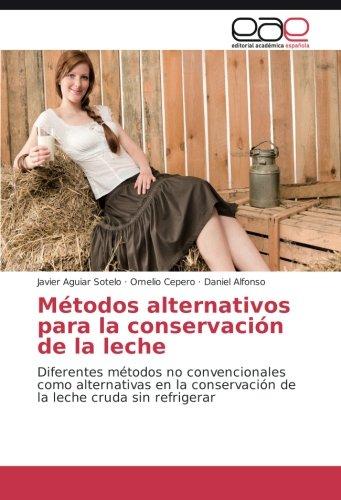 Métodos alternativos para la conservación de la leche: Diferentes métodos no convencionales como alternativas en la conservación de la leche cruda sin refrigerar por Javier Aguiar Sotelo