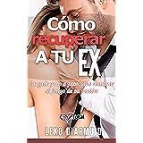 Cómo recuperar a tu ex: La guía definitiva para seducir, enamorar, conquistar y recuperar a tu ex en 10 días (LigueTotal, seducción, recuperar a mi ex, ... mujeres, recuperar a tu ex pareja,)