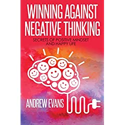 Winning Against Negative Thinking: Secrets of Positive Mindset And Happy Life (Shortcut to Success Book 2)
