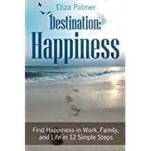Destination: Happiness: Find Happiness in Work, Family, and Life in 12 Simple Steps by Eliza Palmer (2014-09-01)