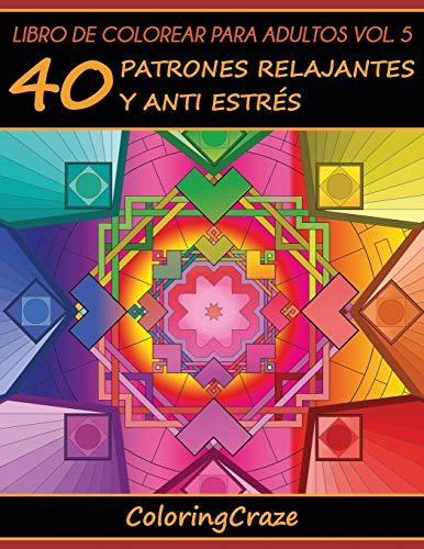 Libro de Colorear para Adultos Volumen 5: 40 Patrones Relajantes y Anti Estrés: Volume 5 (Colección de Terapia Artística Anti Estrés) por ColoringCraze