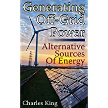 Generating Off-Grid Power: Alternative Sources Of Energy: (Living Off The Grid, Power Generation) (English Edition)