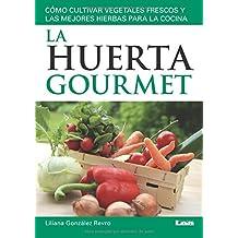 La huerta gourmet: Cómo Cultivar Vegetales Frescos Y Las Mejores Hierbas Para La Cocina