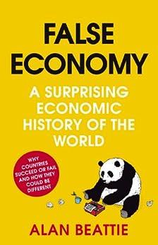 False Economy: A Surprising Economic History of the World by [Beattie, Alan]