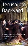 Jerusalem Backyard: Aus dem Ultra - orthodoxen Leben in Jerusalem