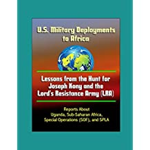 U.S. Military Deployments to Africa: Lessons from the Hunt for Joseph Kony and the Lord's Resistance Army (LRA) - Reports About Uganda, Sub-Saharan Africa, Special Operations (SOF), and SPLA