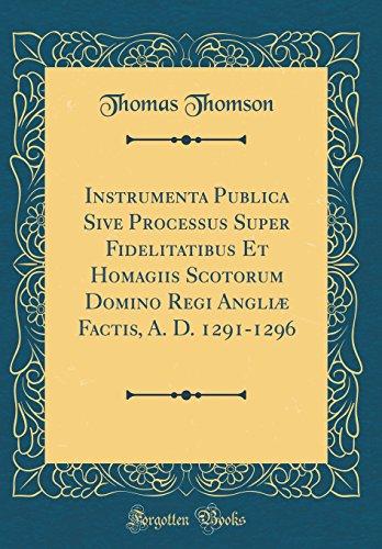 Instrumenta Publica Sive Processus Super Fidelitatibus Et Homagiis Scotorum Domino Regi Angli Factis, A. D. 1291-1296 (Classic Reprint)