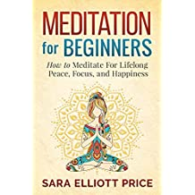 Meditation: Meditation For Beginners - How to Meditate For Lifelong Peace, Focus and Happiness (Mindfulness & Meditation Techniques) (English Edition)