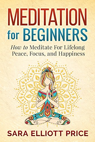 Meditation: Meditation For Beginners - How to Meditate For Lifelong Peace, Focus and Happiness (Mindfulness & Meditation Techniques) par Sara Elliott Price