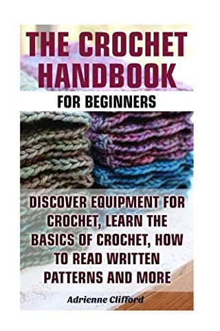 The Crochet Handbook For Beginners: Discover Equipment For Crochet, Learn The Basics of Crochet, How to Read Written Patterns and More: (Crochet Stitches, Crocheting Books, Learn to