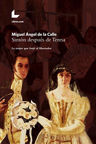 Simón después de Teresa: La mujer que forjó al libertador por Miguel Ángel de la Calle