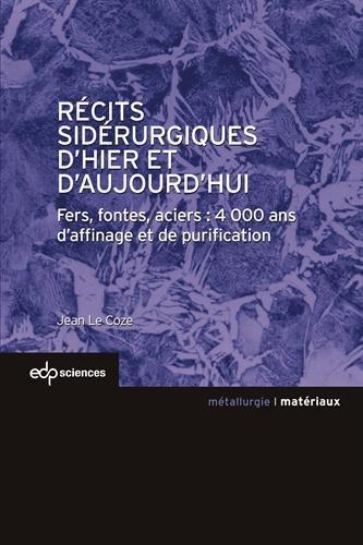 Récits sidérurgiques d'hier et d'aujourd'hui : Fers, fontes, aciers : 4000 ans d'affinage et de purification
