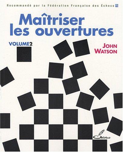 Maîtriser les ouvertures  Volume 2 par John Watson