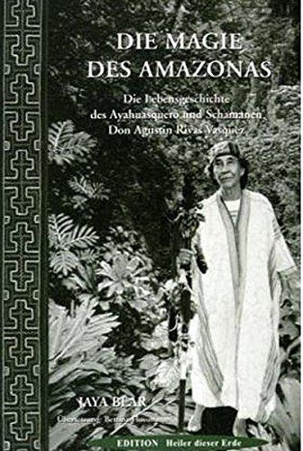 Die Magie des Amazonas: Die Lebensgeschichte des Ayahuasquero und Schamanen Don Agustin Rivas Vasquez
