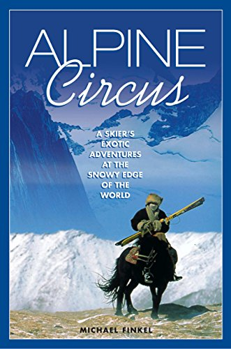 Alpine Circus: A Skier's Exotic Adventures at the Snowy Edge of the World por Michael Finkel