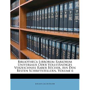 Bibliotheca Librorum Rariorum Universalis Oder Vollst Ndiges Verzeichniss Rarer B Cher, Aus Den Besten Schriftstellern, Volume 6