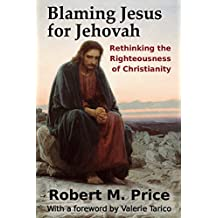 Blaming Jesus for Jehovah: Rethinking the Righteousness of Christianity (English Edition)