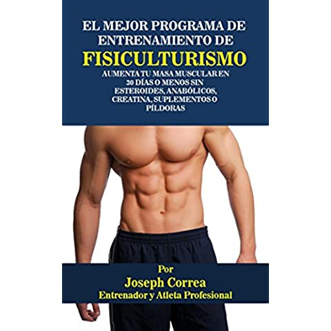 El Mejor Programa De Entrenamiento De Fisiculturismo: Aumenta Tu Masa Muscular En 30 Días o Menos Sin  Esteroides, Anabólicos, Creatina, Suplementos o Píldoras