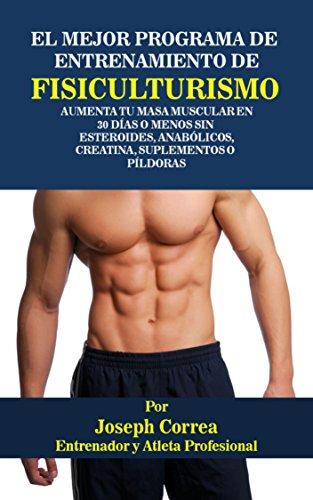 El Mejor Programa De Entrenamiento De Fisiculturismo: Aumenta Tu Masa Muscular En 30 Días o Menos Sin  Esteroides, Anabólicos, Creatina, Suplementos o Píldoras Epub Descargar Gratis