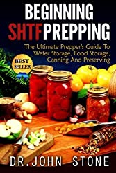 Beginning SHTF Prepping: The Ultimate Prepper's Guide To Water Storage, Food Storage, Canning And Food Preservation by Dr John Stone (2014-12-25)