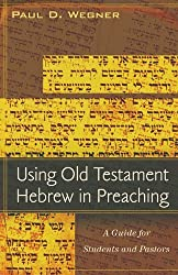 Using Old Testament Hebrew in Preaching: A Guide for Students and Pastors by Paul D. Wegner (2009-03-24)