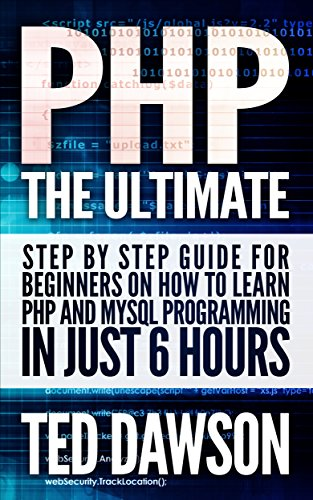 PHP: The Ultimate Step by Step guide for beginners on how to learn PHP and MYSQL programming in just 6 hours (English Edition)