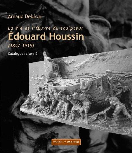 La vie et l'oeuvre du sculpteur Edouard Houssin (1847-1919) : Catalogue raisonné par Arnaud Debève