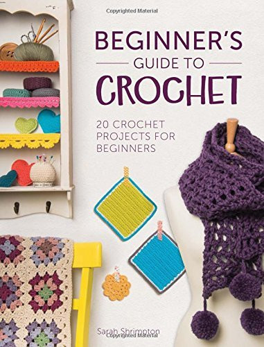 Beginner's Guide to Crochet: 20 Crochet Projects for Beginners by Sarah Shrimpton (2015-05-19)
